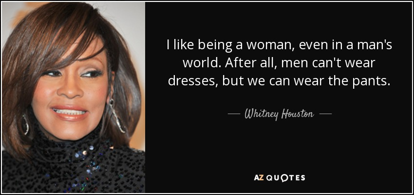 I like being a woman, even in a man's world. After all, men can't wear dresses, but we can wear the pants. - Whitney Houston
