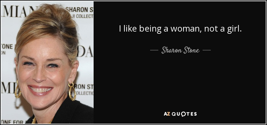 I like being a woman, not a girl. - Sharon Stone