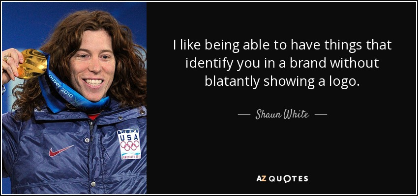 I like being able to have things that identify you in a brand without blatantly showing a logo. - Shaun White