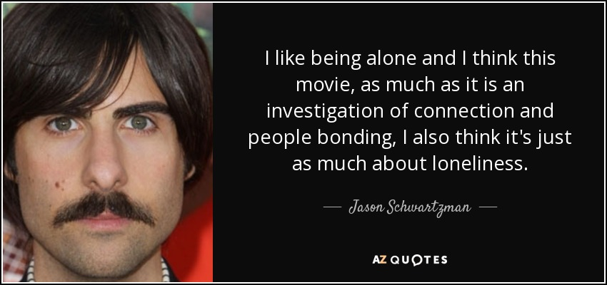 Jason Schwartzman Quote I Like Being Alone And I Think This Movie