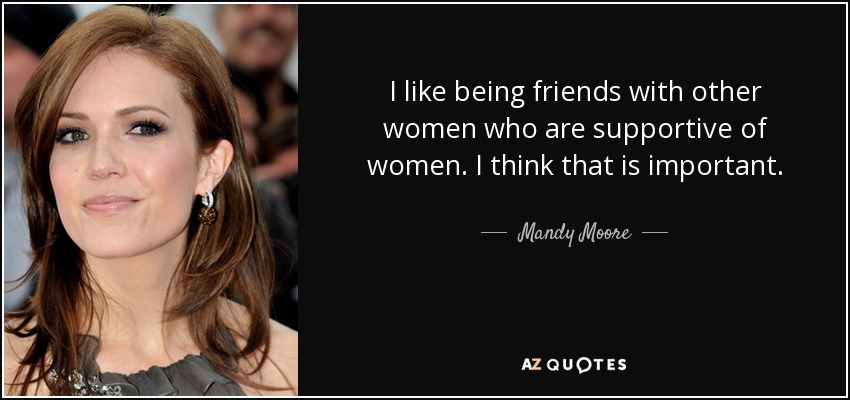 I like being friends with other women who are supportive of women. I think that is important. - Mandy Moore