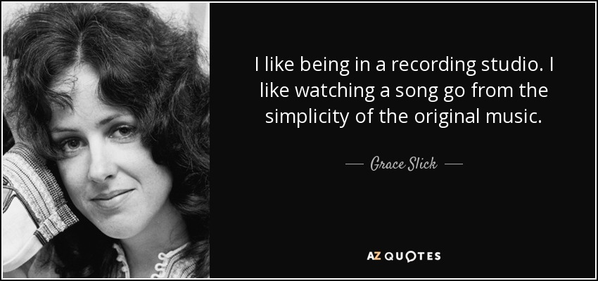 I like being in a recording studio. I like watching a song go from the simplicity of the original music. - Grace Slick