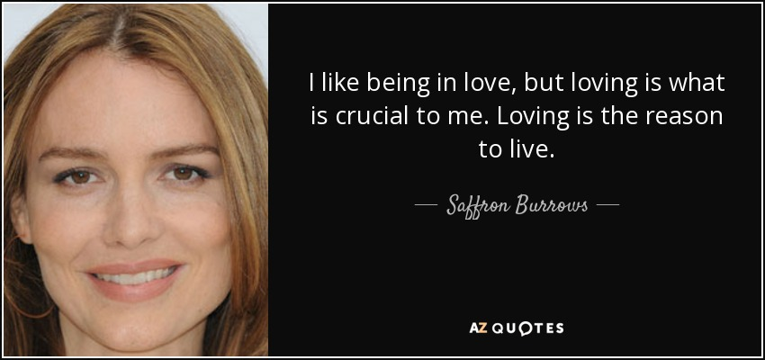 I like being in love, but loving is what is crucial to me. Loving is the reason to live. - Saffron Burrows
