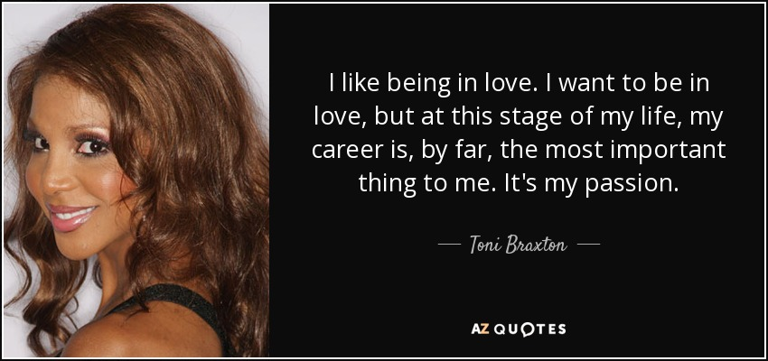 I like being in love. I want to be in love, but at this stage of my life, my career is, by far, the most important thing to me. It's my passion. - Toni Braxton
