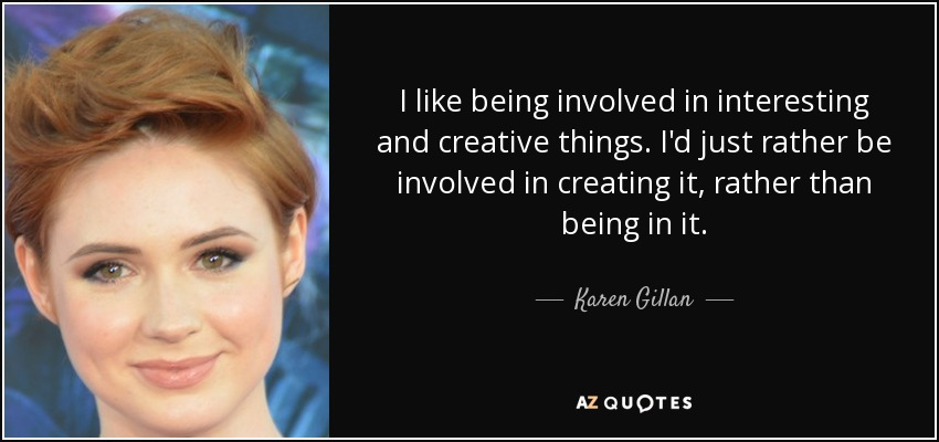 I like being involved in interesting and creative things. I'd just rather be involved in creating it, rather than being in it. - Karen Gillan
