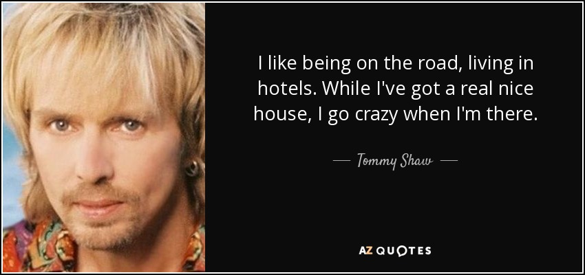 I like being on the road, living in hotels. While I've got a real nice house, I go crazy when I'm there. - Tommy Shaw