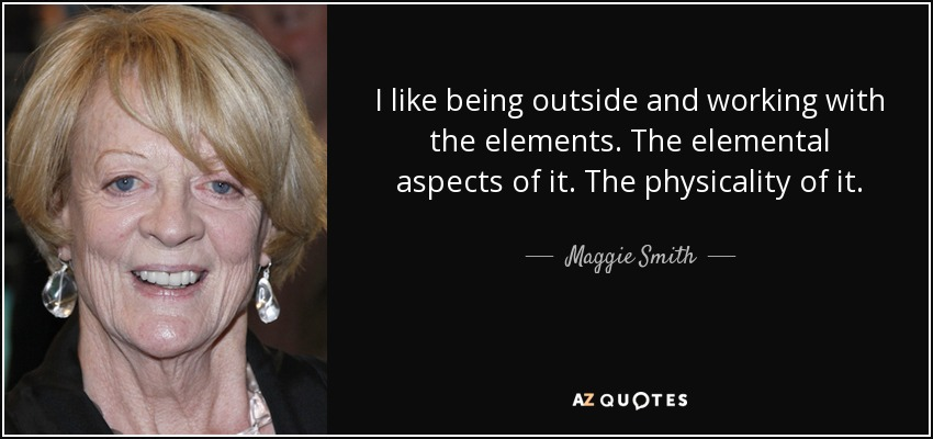 I like being outside and working with the elements. The elemental aspects of it. The physicality of it. - Maggie Smith