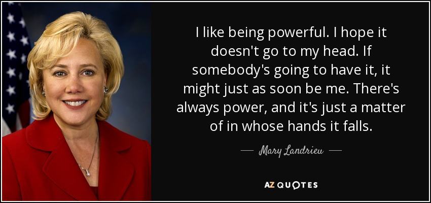I like being powerful. I hope it doesn't go to my head. If somebody's going to have it, it might just as soon be me. There's always power, and it's just a matter of in whose hands it falls. - Mary Landrieu
