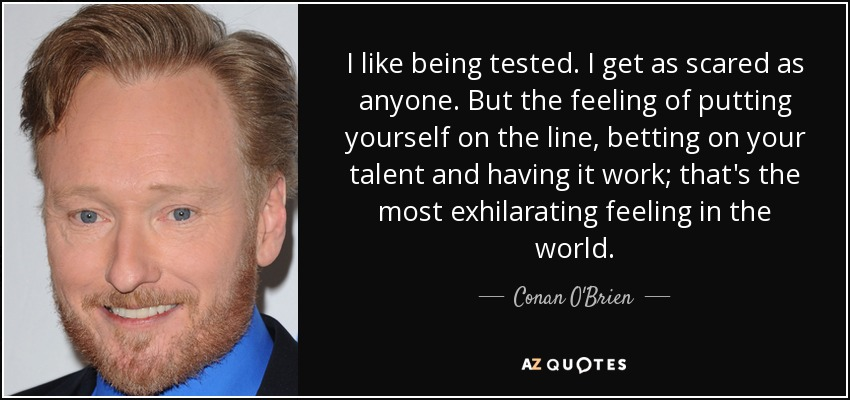 I like being tested. I get as scared as anyone. But the feeling of putting yourself on the line, betting on your talent and having it work; that's the most exhilarating feeling in the world. - Conan O'Brien