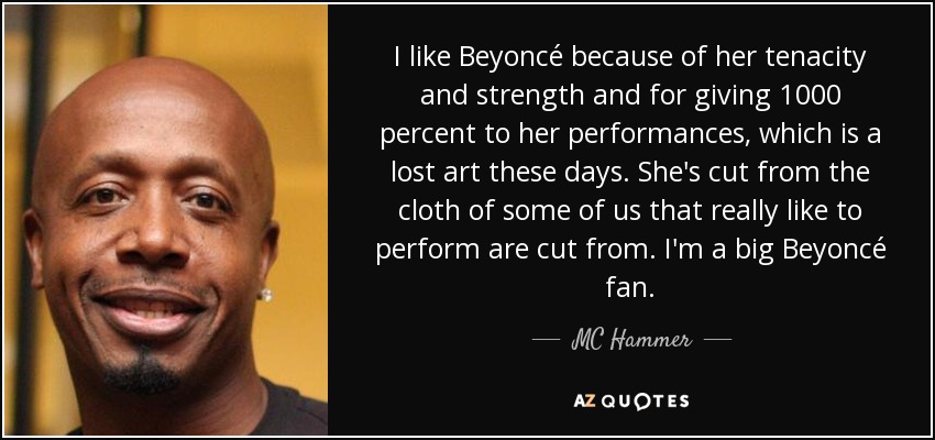 I like Beyoncé because of her tenacity and strength and for giving 1000 percent to her performances, which is a lost art these days. She's cut from the cloth of some of us that really like to perform are cut from. I'm a big Beyoncé fan. - MC Hammer