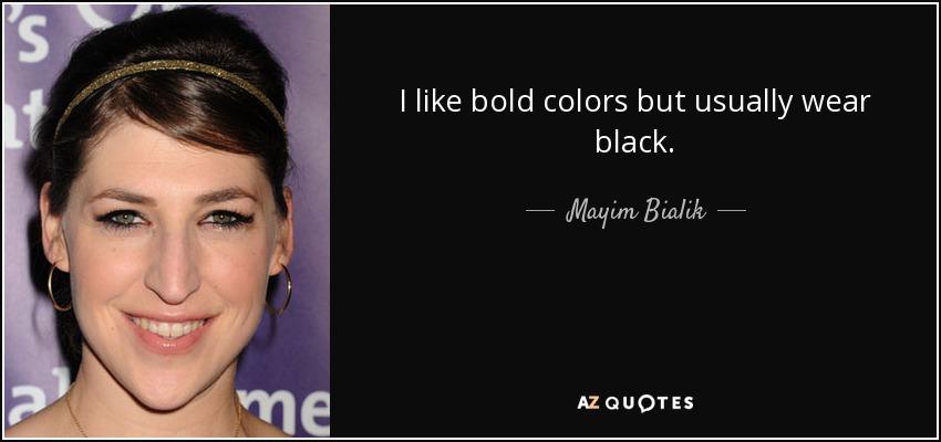 I like bold colors but usually wear black. - Mayim Bialik