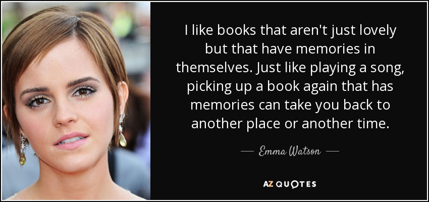 I like books that aren't just lovely but that have memories in themselves. Just like playing a song, picking up a book again that has memories can take you back to another place or another time. - Emma Watson
