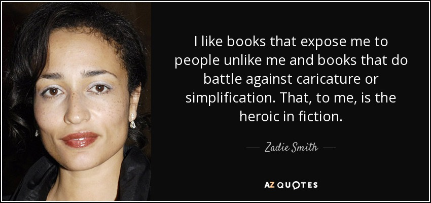 I like books that expose me to people unlike me and books that do battle against caricature or simplification. That, to me, is the heroic in fiction. - Zadie Smith