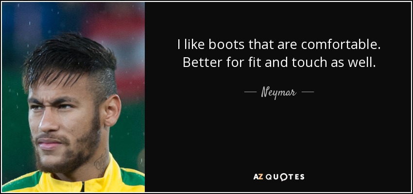 I like boots that are comfortable. Better for fit and touch as well. - Neymar