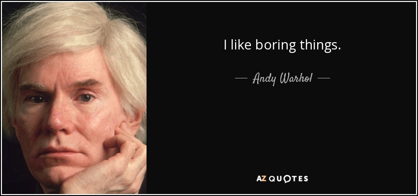 I like boring things. - Andy Warhol