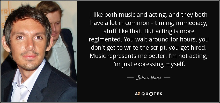 I like both music and acting, and they both have a lot in common - timing, immediacy, stuff like that. But acting is more regimented. You wait around for hours, you don't get to write the script, you get hired. Music represents me better. I'm not acting; I'm just expressing myself. - Lukas Haas