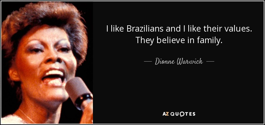 I like Brazilians and I like their values. They believe in family. - Dionne Warwick