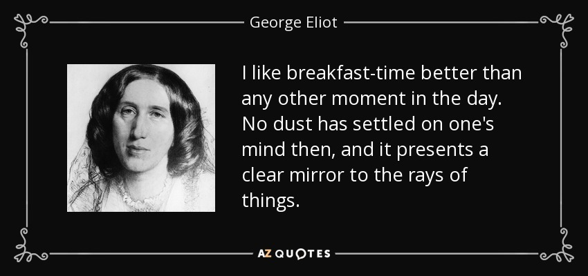 I like breakfast-time better than any other moment in the day. No dust has settled on one's mind then, and it presents a clear mirror to the rays of things. - George Eliot