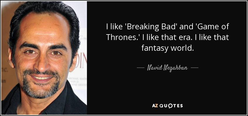 I like 'Breaking Bad' and 'Game of Thrones.' I like that era. I like that fantasy world. - Navid Negahban