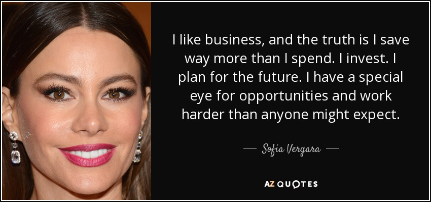 I like business, and the truth is I save way more than I spend. I invest. I plan for the future. I have a special eye for opportunities and work harder than anyone might expect. - Sofia Vergara