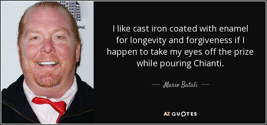 I like cast iron coated with enamel for longevity and forgiveness if I happen to take my eyes off the prize while pouring Chianti. - Mario Batali