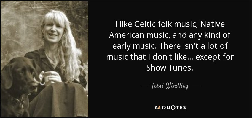 I like Celtic folk music, Native American music, and any kind of early music. There isn't a lot of music that I don't like... except for Show Tunes. - Terri Windling