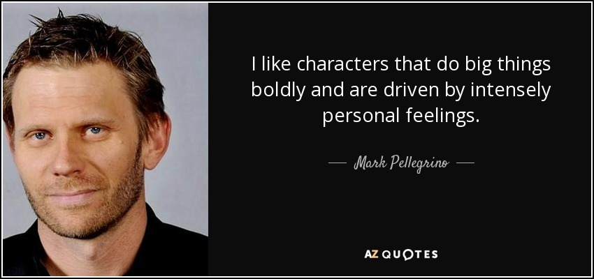 I like characters that do big things boldly and are driven by intensely personal feelings. - Mark Pellegrino