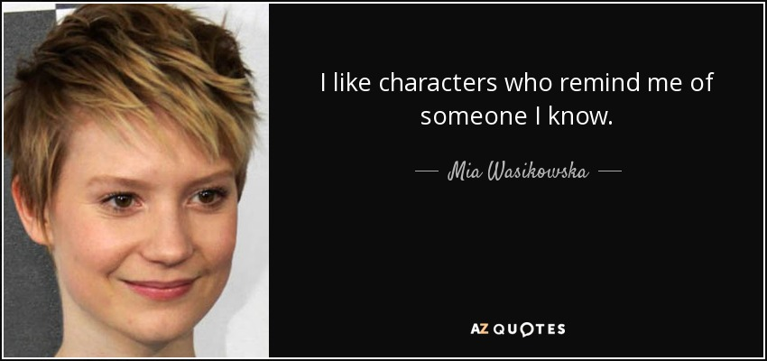I like characters who remind me of someone I know. - Mia Wasikowska