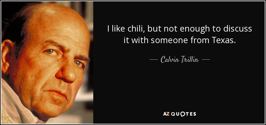 I like chili, but not enough to discuss it with someone from Texas. - Calvin Trillin