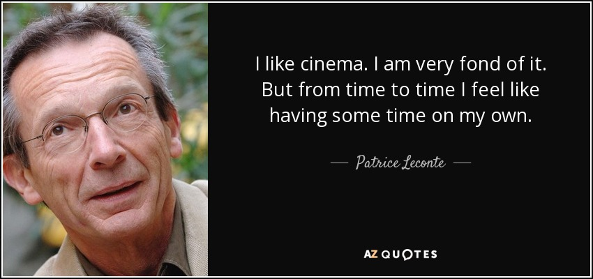 I like cinema. I am very fond of it. But from time to time I feel like having some time on my own. - Patrice Leconte