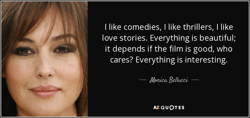 I like comedies, I like thrillers, I like love stories. Everything is beautiful; it depends if the film is good, who cares? Everything is interesting. - Monica Bellucci