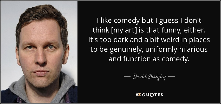 I like comedy but I guess I don't think [my art] is that funny, either. It's too dark and a bit weird in places to be genuinely, uniformly hilarious and function as comedy. - David Shrigley