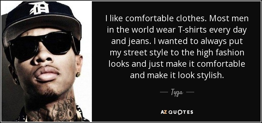 I like comfortable clothes. Most men in the world wear T-shirts every day and jeans. I wanted to always put my street style to the high fashion looks and just make it comfortable and make it look stylish. - Tyga