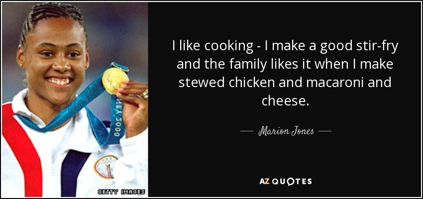 I like cooking - I make a good stir-fry and the family likes it when I make stewed chicken and macaroni and cheese. - Marion Jones