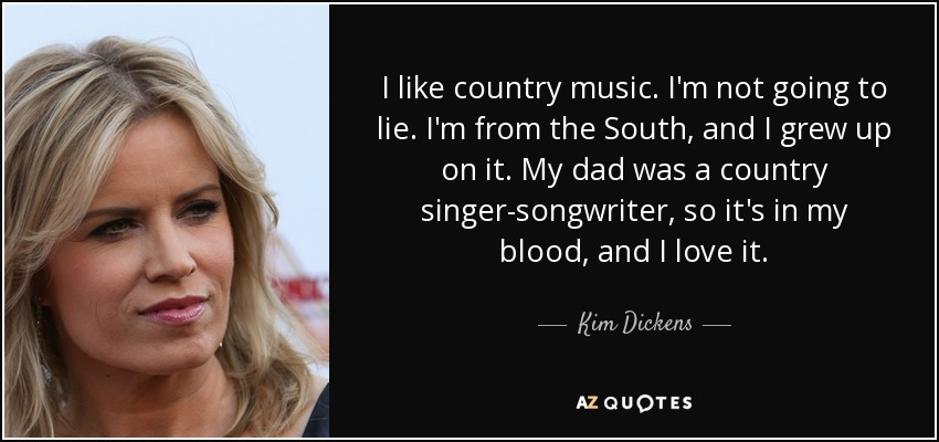 I like country music. I'm not going to lie. I'm from the South, and I grew up on it. My dad was a country singer-songwriter, so it's in my blood, and I love it. - Kim Dickens