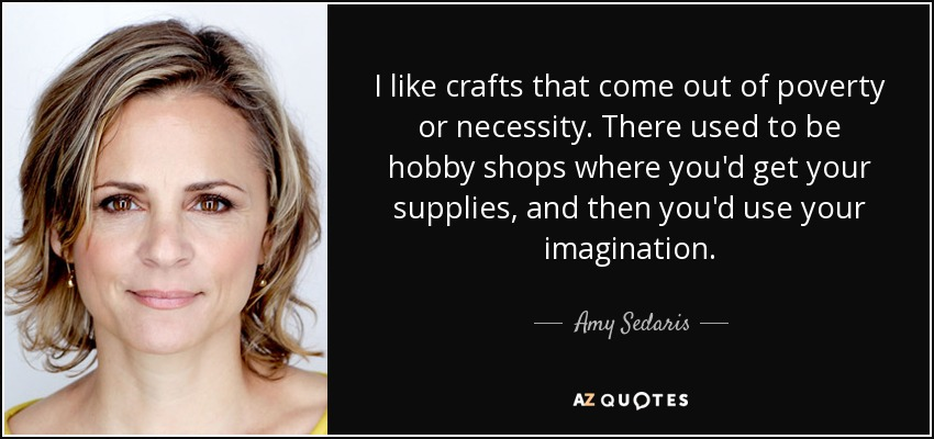 I like crafts that come out of poverty or necessity. There used to be hobby shops where you'd get your supplies, and then you'd use your imagination. - Amy Sedaris