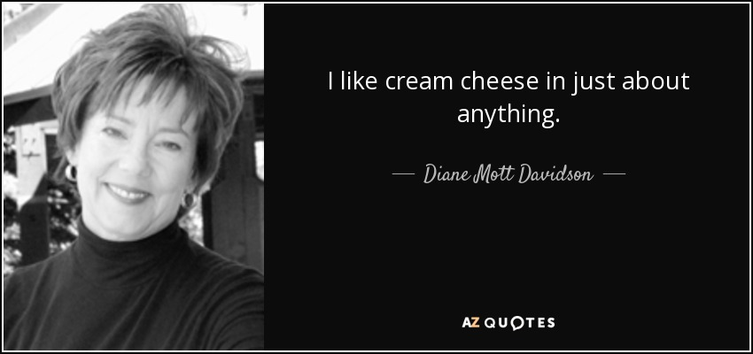 I like cream cheese in just about anything. - Diane Mott Davidson