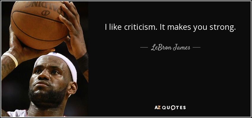 I like criticism. It makes you strong. - LeBron James