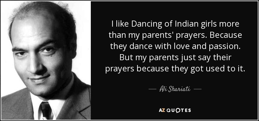 I like Dancing of Indian girls more than my parents' prayers . Because they dance with love and passion . But my parents just say their prayers because they got used to it . - Ali Shariati