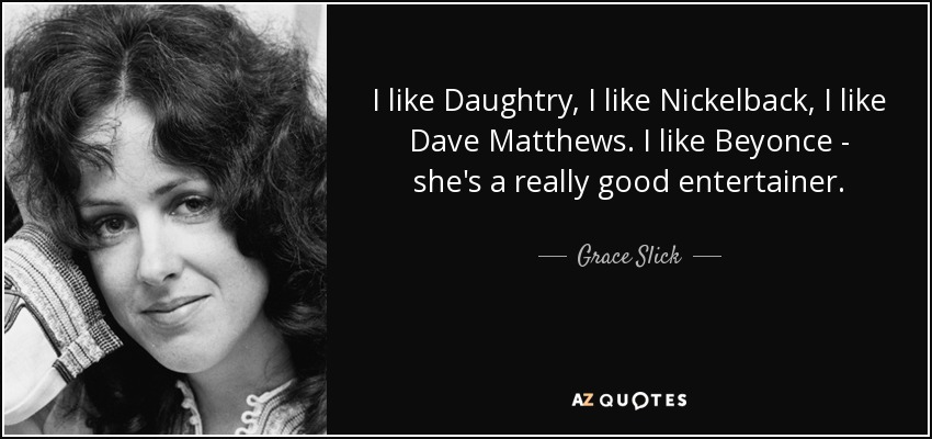 I like Daughtry, I like Nickelback, I like Dave Matthews. I like Beyonce - she's a really good entertainer. - Grace Slick