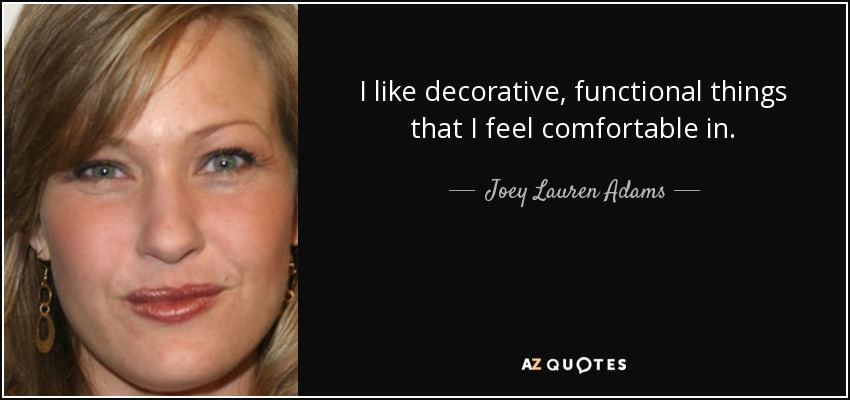 I like decorative, functional things that I feel comfortable in. - Joey Lauren Adams