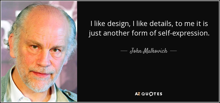 I like design, I like details, to me it is just another form of self-expression. - John Malkovich