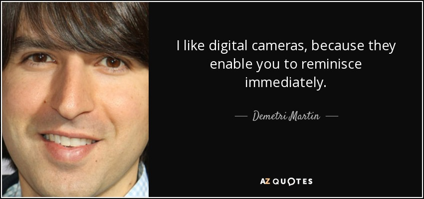 I like digital cameras, because they enable you to reminisce immediately. - Demetri Martin