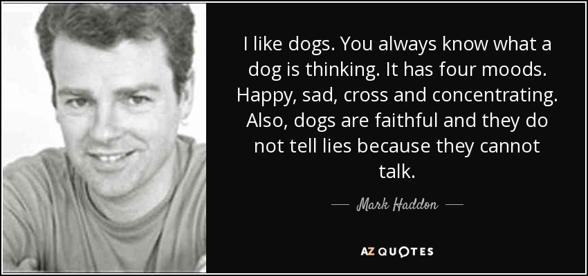 I like dogs. You always know what a dog is thinking. It has four moods. Happy, sad, cross and concentrating. Also, dogs are faithful and they do not tell lies because they cannot talk. - Mark Haddon