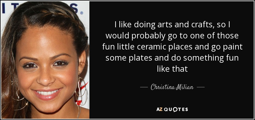 I like doing arts and crafts, so I would probably go to one of those fun little ceramic places and go paint some plates and do something fun like that - Christina Milian