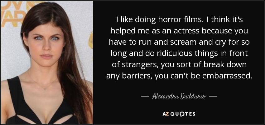 I like doing horror films. I think it's helped me as an actress because you have to run and scream and cry for so long and do ridiculous things in front of strangers, you sort of break down any barriers, you can't be embarrassed. - Alexandra Daddario