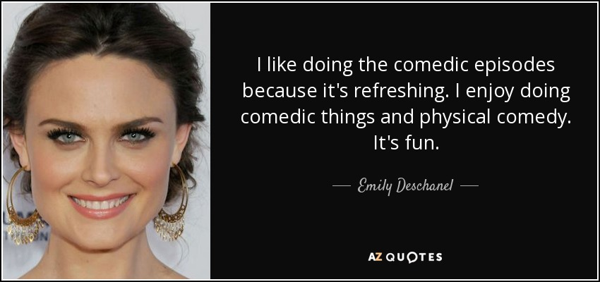 I like doing the comedic episodes because it's refreshing. I enjoy doing comedic things and physical comedy. It's fun. - Emily Deschanel