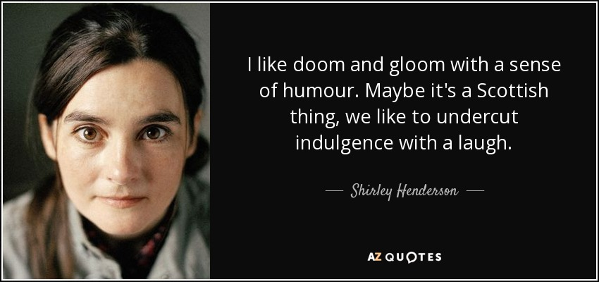I like doom and gloom with a sense of humour. Maybe it's a Scottish thing, we like to undercut indulgence with a laugh. - Shirley Henderson