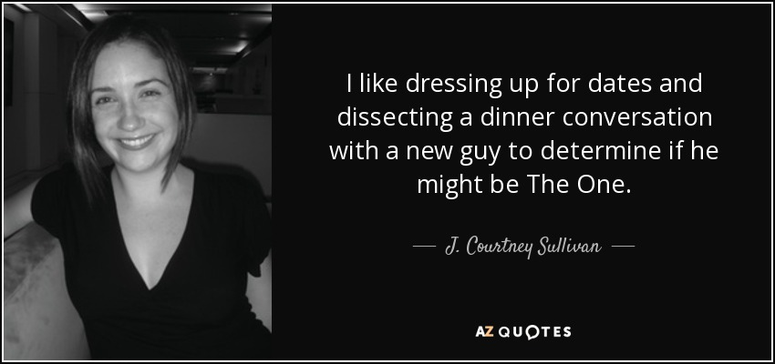 I like dressing up for dates and dissecting a dinner conversation with a new guy to determine if he might be The One. - J. Courtney Sullivan