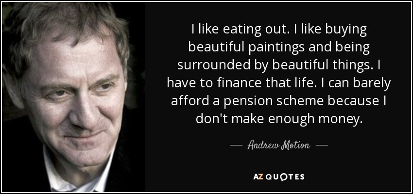 I like eating out. I like buying beautiful paintings and being surrounded by beautiful things. I have to finance that life. I can barely afford a pension scheme because I don't make enough money. - Andrew Motion